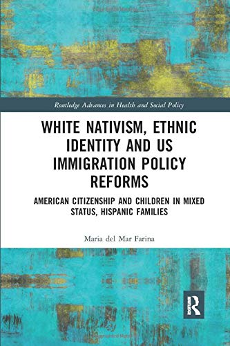 Compare Textbook Prices for White Nativism, Ethnic Identity and US Immigration Policy Reforms: American Citizenship and Children in Mixed Status, Hispanic Families Routledge Advances in Health and Social Policy 1 Edition ISBN 9780367430986 by Farina, Maria del Mar