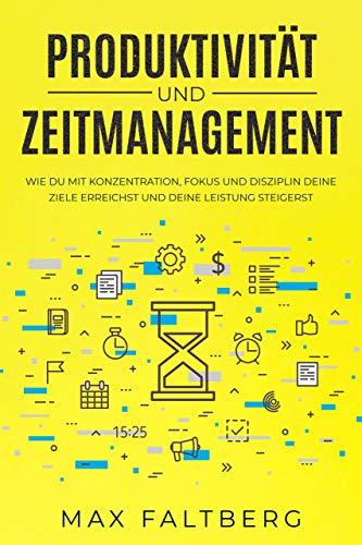 Produktivität und Zeitmanagement: wie du mit Konzentration, Fokus, und Disziplin deine Ziele erreichst und deine Leistung steigerst