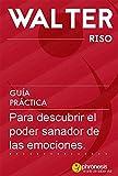 Guía práctica para descubrir el poder sanador de las emociones (Guías prácticas de Walter Riso)