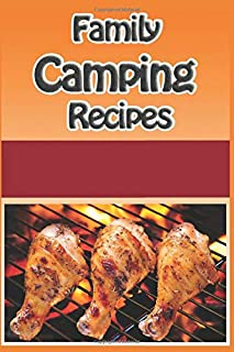 Family Camping Recipes: A Kid Inspired Camp Cookbook for Dutch oven, Campfire, Grilling, Foil packets and Much More (Cooki...