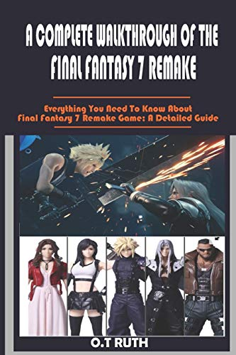 A COMPLETE WALKTHROUGH OF THE FINAL FANTASY 7 REMAKE: Everything You Need To Know About Final Fantasy 7 Remake Game; A Detailed Guide