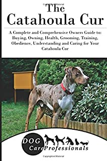 The Catahoula Cur: A Complete and Comprehensive Owners Guide to: Buying, Owning, Health, Grooming, Training, Obedience, Understanding and Caring for ... to Caring for a Dog from a Puppy to Old Age)