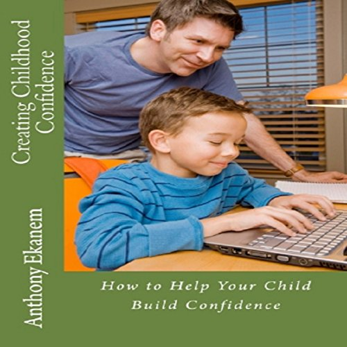 Creating Childhood Confidence: How to Help Your Child Build Confidence audiobook cover art