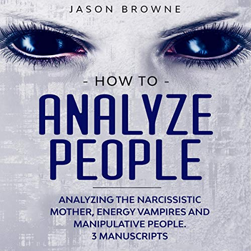 How to Analyze People: Analyzing the Narcissistic Mother, Energy Vampire and Manipulative People. 3 Manuscripts