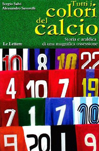 Tutti i colori del calcio. Storia e araldica di una magnifica ossessione. Ediz. illustrata
