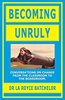 Becoming Unruly: Conversations on Change from the Classroom to the Boardroom