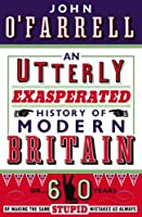 An Utterly Exasperated History of Modern Britain: or Sixty Years of Making the Same Stupid Mistakes as Always by John OA'A´Farrell(1905-07-02)