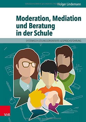 Moderation, Mediation und Beratung in der Schule: Lern- und Arbeitsbuch für pädagogische und soziale Berufe: Lern- Und Arbeitsbuch Fur Padagogische Und Soziale Berufe. Elib
