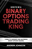 How To Be A Binary Options Trading King: Trade Like A Binary Options King (How To Be A Trading King Book 3)