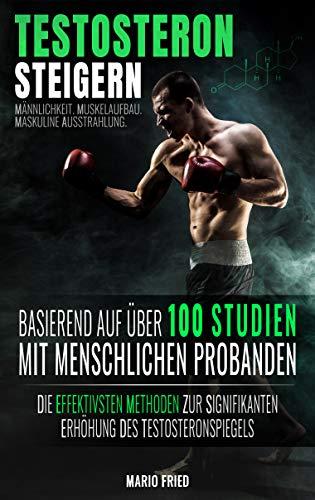 Testosteron Steigern - Ernährung, Supplements, Krafttraining & Co.: Die effektivsten Methoden zur signifikanten Erhöhung des Testosteronspiegels (2. Auflage, 2018)