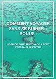 COMMENT VOYAGER SANS SE RUINER + BONUS: LE GUIDE POUR UN VOYAGE PAS CHER SANS SE PRIVER (French Edition)