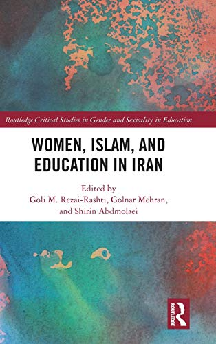 Women, Islam and Education in Iran: Educating Women in the Islamic Republic of Iran (Routledge Critical Studies in Gender and Sexuality in Education)
