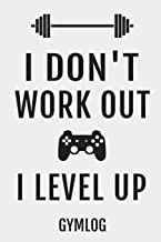I Don't Work Out I Level Up Gymlog: Fitness Workout Video Gamer Blank Lined Notebook Journal