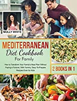 Mediterranean Diet Cookbook for Family: 2 Books in 1 How to Transform Your Family's Meal Plan Without Paying a Fortune, With Yummy, Easy-To-Prepare Recipes Even for Kids (Dr. White Diet Plan)