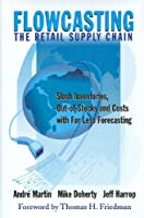 Flowcasting, The Retail Supply Chain: Slash Inventories, Out-of Stocks and Costs with Far Less Forecasting