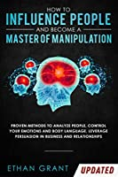 How to Influence People and Become A Master of Manipulation: Proven Methods to Analyze People, Control Your Emotions and Body Language, Leverage Persuasion in Business and Relationships