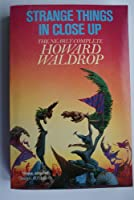 Strange Things in Close-up: The Nearly Complete Howard Waldrop