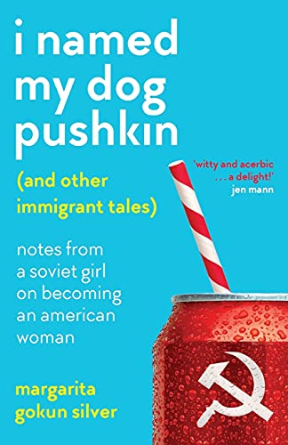 I Named My Dog Pushkin (And Other Immigrant Tales): Notes From a Soviet Girl on Becoming an American Woman