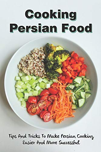 Cooking Persian Food: Tips And Tricks To Make Persian Cooking Easier And More Successful: Healthy Persian Recipes