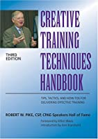 Creative Training Techniques Handbook: Tips, Tactics, and How-To's for Delivering Effective Training