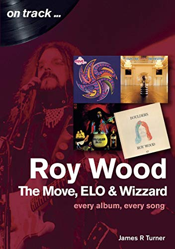 Turner, J: Roy Wood: The Move, ELO and Wizzard - On Track ..: Every Album, Every Song