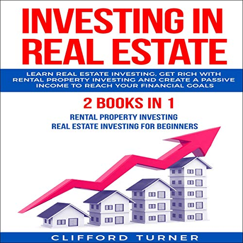 Investing in Real Estate: Learn Real Estate Investing, Get Rich with Rental Property Investing and Create a Passive Income to Reach Your Financial Goals audiobook cover art