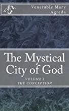 The Mystical City of God: The Divine History and Life of the Virgin Mother of God (VOLUME I THE CONCEPTION) (Volume 1)