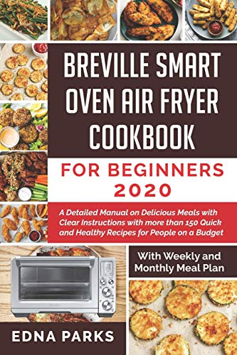BREVILLE SMART OVEN AIR FRYER COOKBOOK FOR BEGINNERS: A Detailed Manual on Delicious Meals with Clear Instructions with more than 150 Quick and Healthy Recipes for People on a Budget (With Weekly
