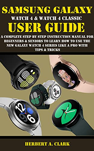 SAMSUNG GALAXY WATCH 4 & WATCH 4 CLASSIC USER GUIDE: A Complete Step By Step Instruction Manual For Beginners & Seniors To Learn How To Use The New Galaxy ... A Pro With Tips & Tricks (English Edition)