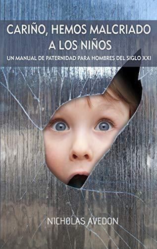 Cariño, hemos malcriado a los niños: Manual de paternidad para hombres del siglo XXI