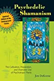 Psychedelic Shamanism, Updated Edition: The Cultivation, Preparation, and Shamanic Use of Psychotropic Plants - Jim DeKorne