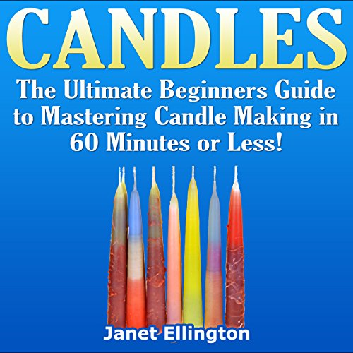 Candles: The Ultimate Beginners Guide to Mastering Candle Making in 60 Minutes or Less!