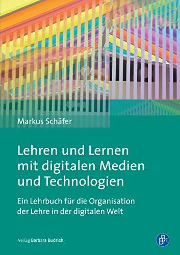 Lehren und Lernen mit digitalen Medien und Technologien: Ein Lehrbuch für die Organisation der Lehre in der digitalen Welt