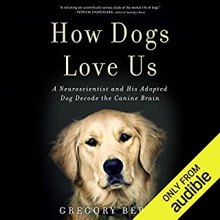 How Dogs Love Us     A Neuroscientist and His Adopted Dog Decode the Canine Brain              By:                                                                                                                                 Gregory Berns                               Narrated by:                                                                                                                                 LJ Ganser                      Length: 7 hrs and 41 mins     13 ratings     Overall 4.2