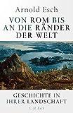 Von Rom bis an die Ränder der Welt: Geschichte in ihrer Landschaft von Arnold Esch