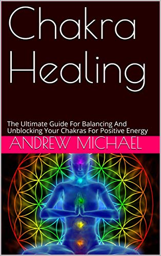 Chakra Healing: The Ultimate Guide For Balancing And Unblocking Your Chakras For Positive Energy (English Edition)