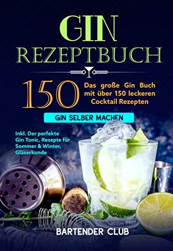 GIN Rezeptbuch: Das große Gin Buch mit über 150 leckeren Cocktail Rezepten - Gin selber machen inkl. Der perfekte Gin Tonic, Rezepte für Sommer & Winter, Gläserkunde und Schritt für Schritt Anleitung