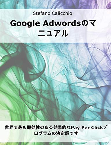 Google Adwordsのマニュアル: 世界で最も即効性のある効果的なPay Per Clickプログラムの決定版です