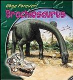 Gone Forever: Brachiosaurus (Gone Forever Series) (Gone Forever Series)