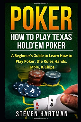 Poker: How to Play Texas Hold'em Poker: A Beginner's Guide to Learn How to Play Poker, the Rules, Hands, Table, & Chips
