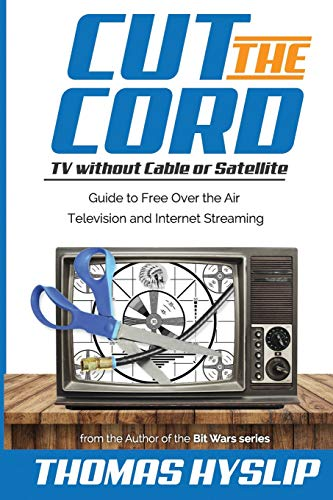 Cut the Cord: TV without Cable or Satellite: Guide to Free Over the Air Television and Internet Streaming