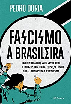 Fascismo à brasileira: Como o integralismo, maior movimento de extrema-direita da história do país, se formou e o que ele ilumina sobre o bolsonarismo por [Pedro Doria]