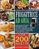 friggitrice ad aria: oltre 200 ricette sane e gustose per cuocere, friggere e grigliare velocemente con la tua friggitrice ad aria. inclusi consigli e tecniche per il suo perfetto utilizzo