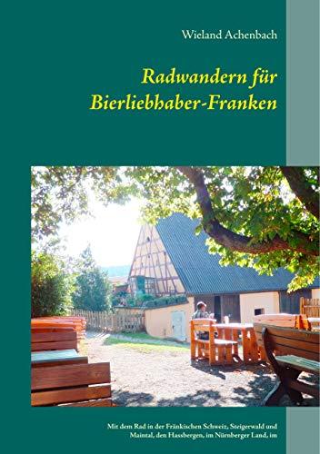Radwandern für Bierliebhaber-Franken: Mit dem Rad in der Fränkischen Schweiz, Steigerwald und Maintal, den Hassbergen, im Nürnberger Land, im Karpfenland ... Aisch, und um Weißenburg und Dinkelsbühl