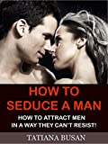 How to Seduce a Man: (How to Be Seductive, How to Make a Man Emotionally Attached to You, The Art Of Seduction, How to Make Him Want You, Body Language Seduction Techniques)