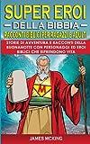 SUPEREROI DELLA BIBBIA - Racconti Biblici per Ragazzi e Adulti: Storie di Avventura e Racconti della Buonanotte con Personaggi ed Eroi Biblici che Riprendono Vita