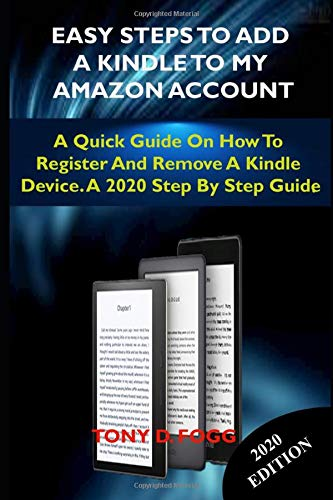 EASY STEPS TO ADD A KINDLE TO MY AMAZON ACCOUNT: A Quick Guide On How To Register And Remove A Kindle Device. A 2020 Step By Step Guide