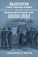 Emancipation, the Union Army, and the Reelection of Abraham Lincoln (Conflicting Worlds: New Dimensions of the American Civil War)