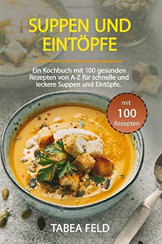 Suppen und Eintöpfe: Ein Kochbuch mit 99 gesunden Rezepten von A-Z für schnelle und leckere Suppen und Eintöpfe.