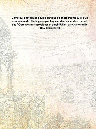 L'amateur photographe guide pratique de photographie suivi d'un vocabulaire de chimie photographique et d'un appendice traitant des épreuves microscopiques et amplifiées par Charles Bride 1862 [Hardcover]